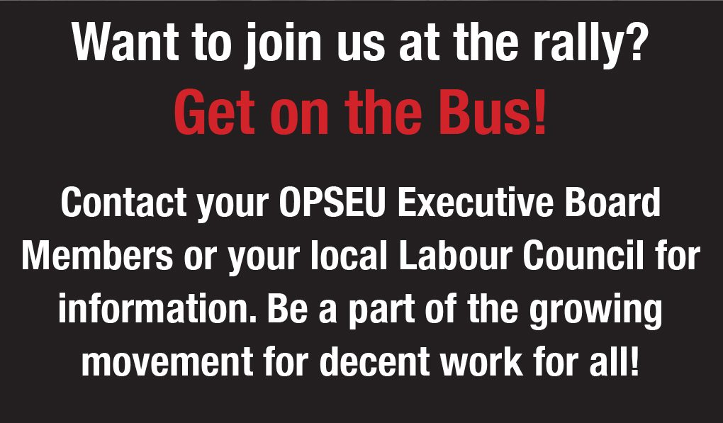 Want to join us at the rally? Get on the bus! Contact your OPSEU executive board members or local labour council for information